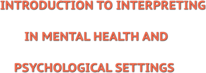 INTRODUCTION TO INTERPRETING IN MENTAL HEALTH AND PSYCHOLOGICAL SETTINGS